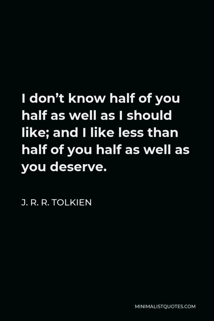 J. R. R. Tolkien Quote - I don't know half of you half as well as I should like; and I like less than half of you half as well as you deserve.