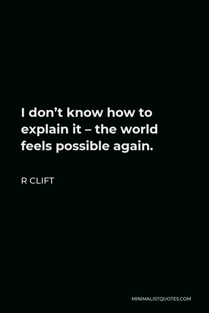 R Clift Quote - I don't know how to explain it – the world feels possible again.