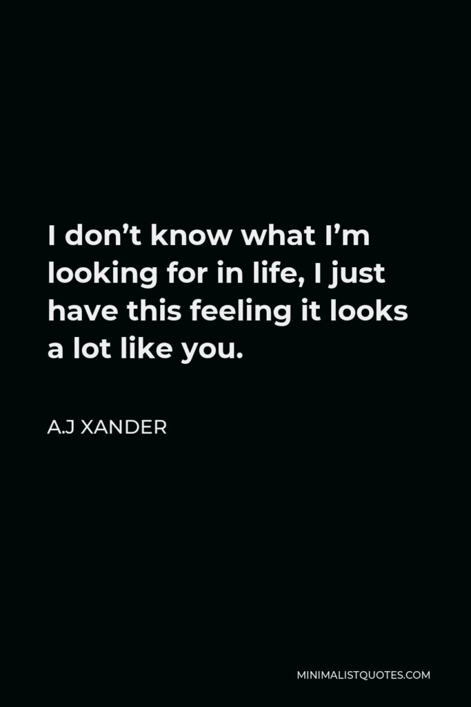 A.J Xander Quote - I don't know what I'm looking for in life, I just have this feeling it looks a lot like you.