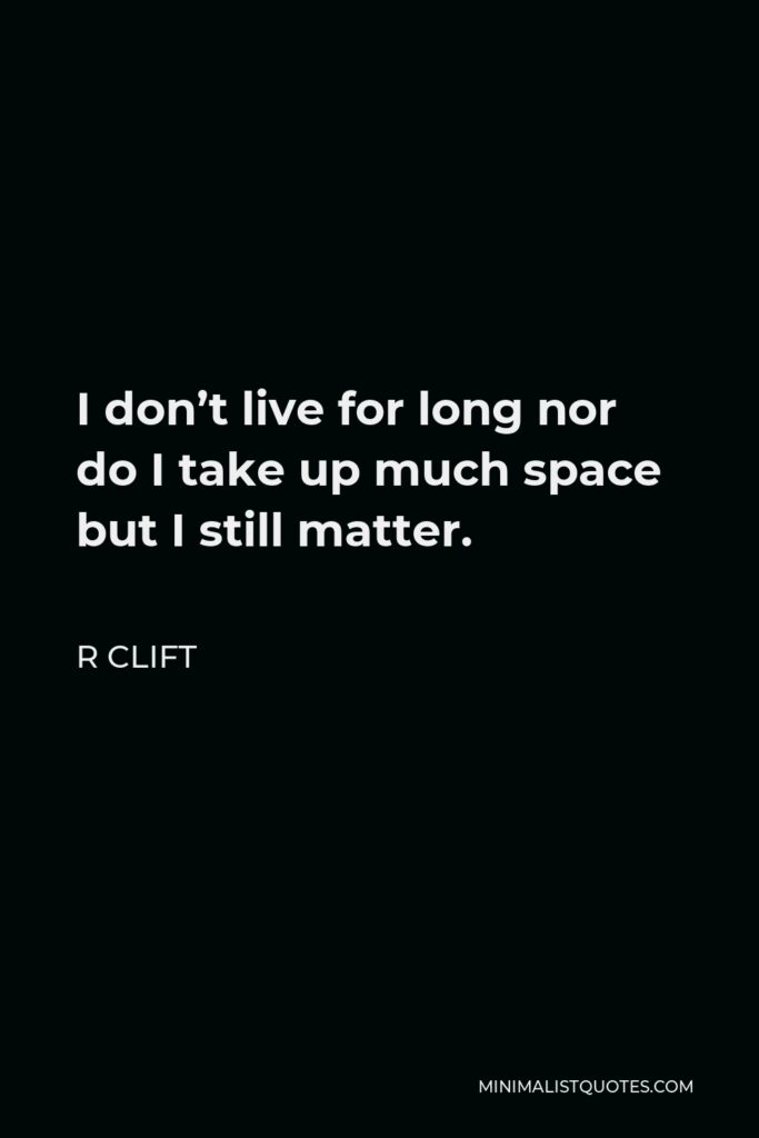 R Clift Quote - I don't live for long nor do I take up much space but I still matter.