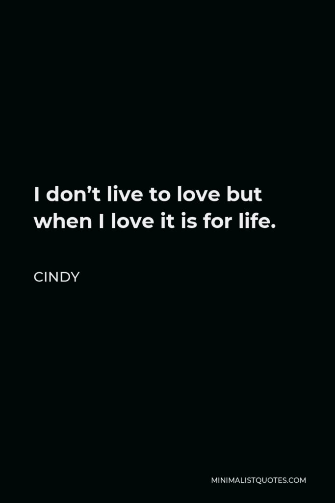 Cindy Quote - I don't live to love but when I love it is for life.