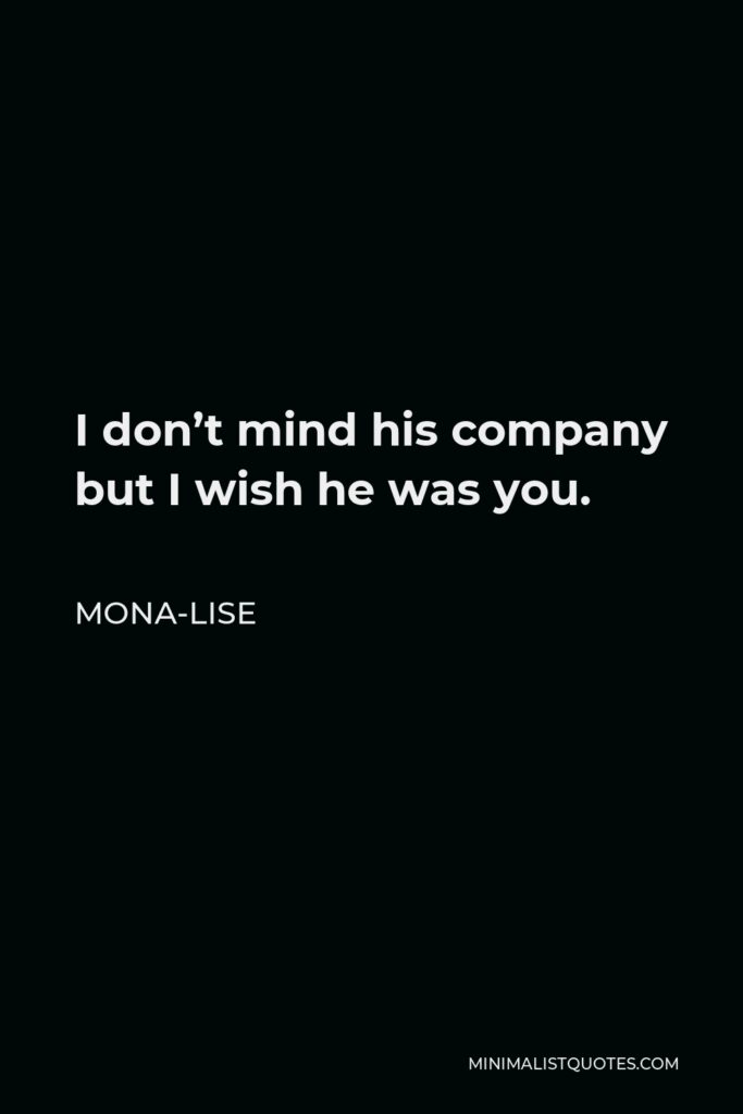 Mona-Lise Quote - I don't mind his company but I wish he was you.