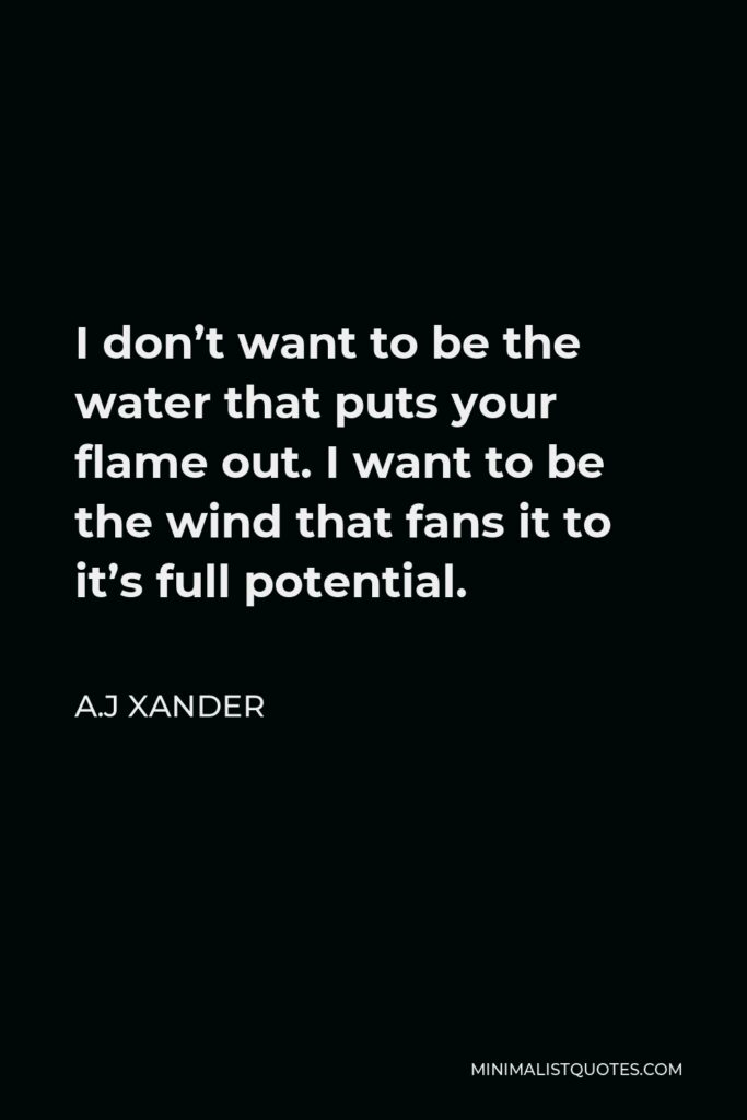 A.J Xander Quote - I don't want to be the water that puts your flame out. I want to be the wind that fans it to it's full potential.