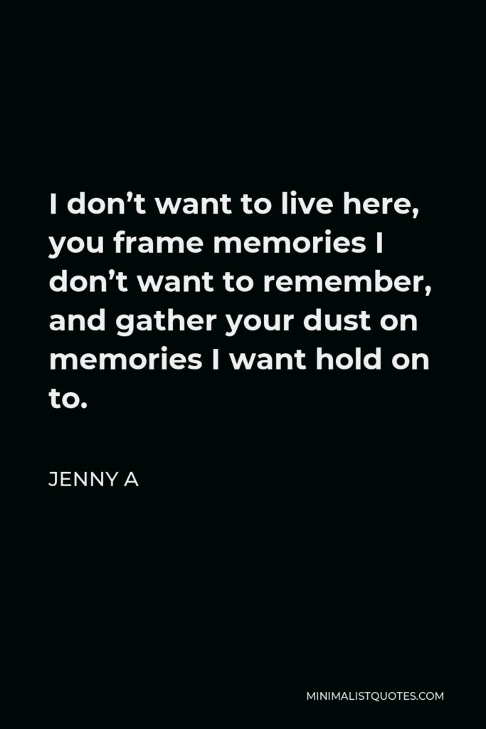 Jenny A Quote - I don't want to live here, you frame memories I don't want to remember, and gather your dust on memories I want hold on to.