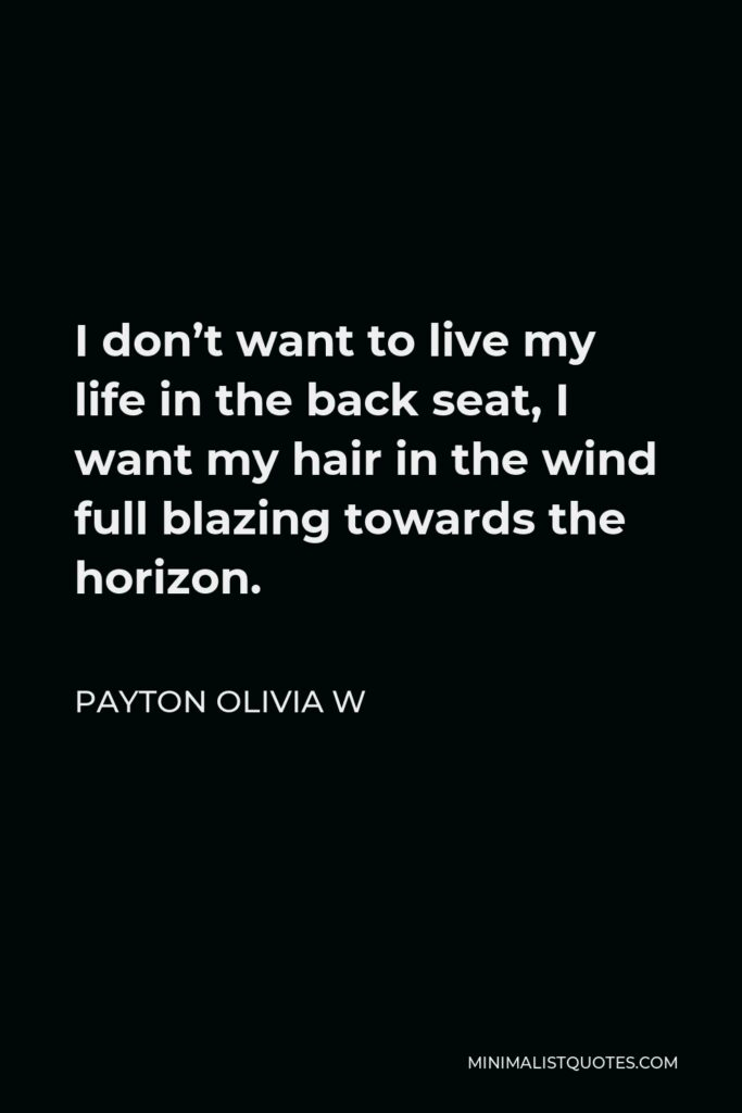 Payton Olivia W Quote - I don't want to live my life in the back seat, I want my hair in the wind full blazing towards the horizon.