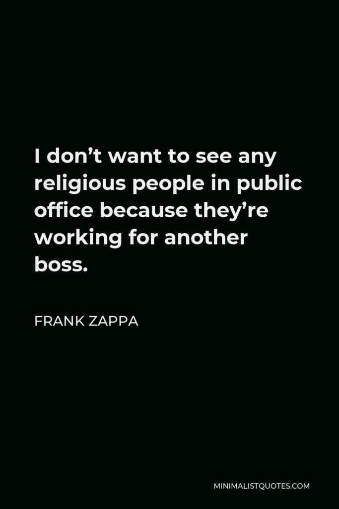 Frank Zappa Quote - I don't want to see any religious people in public office because they're working for another boss.