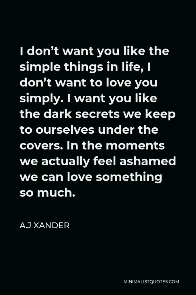 A.J Xander Quote - I don't want you like the simple things in life, I don't want to love you simply. I want you like the dark secrets we keep to ourselves under the covers. In the moments we actually feel ashamed we can love something so much.