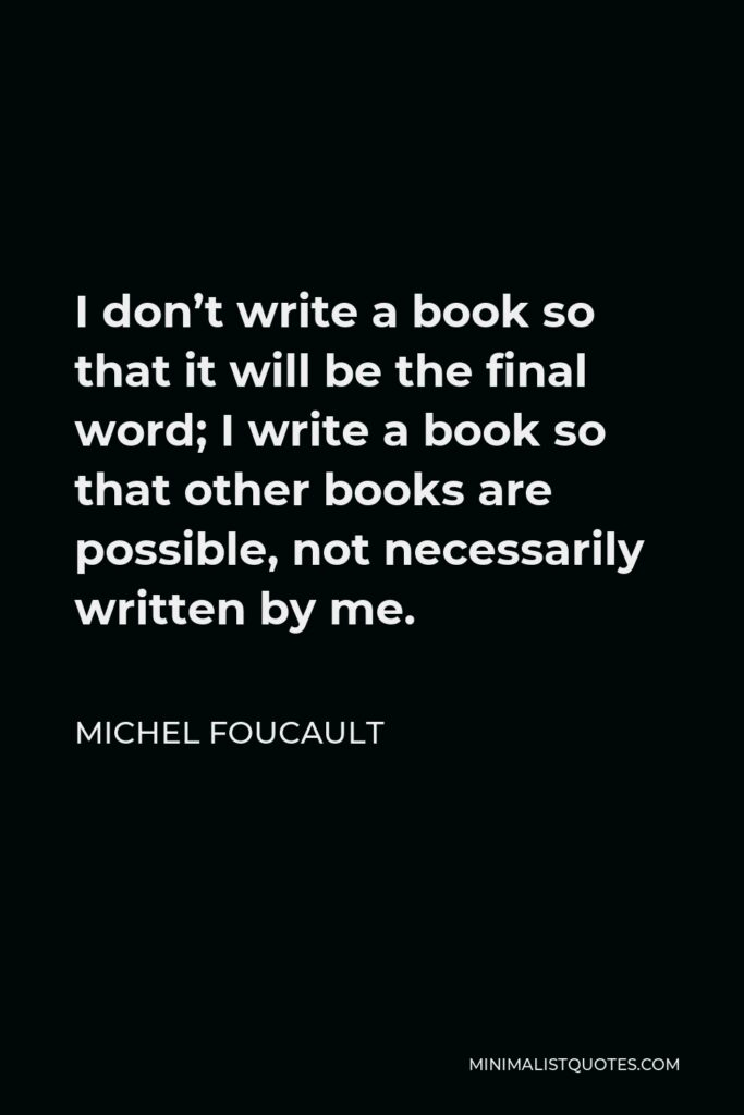 Michel Foucault Quote - I don't write a book so that it will be the final word; I write a book so that other books are possible, not necessarily written by me.