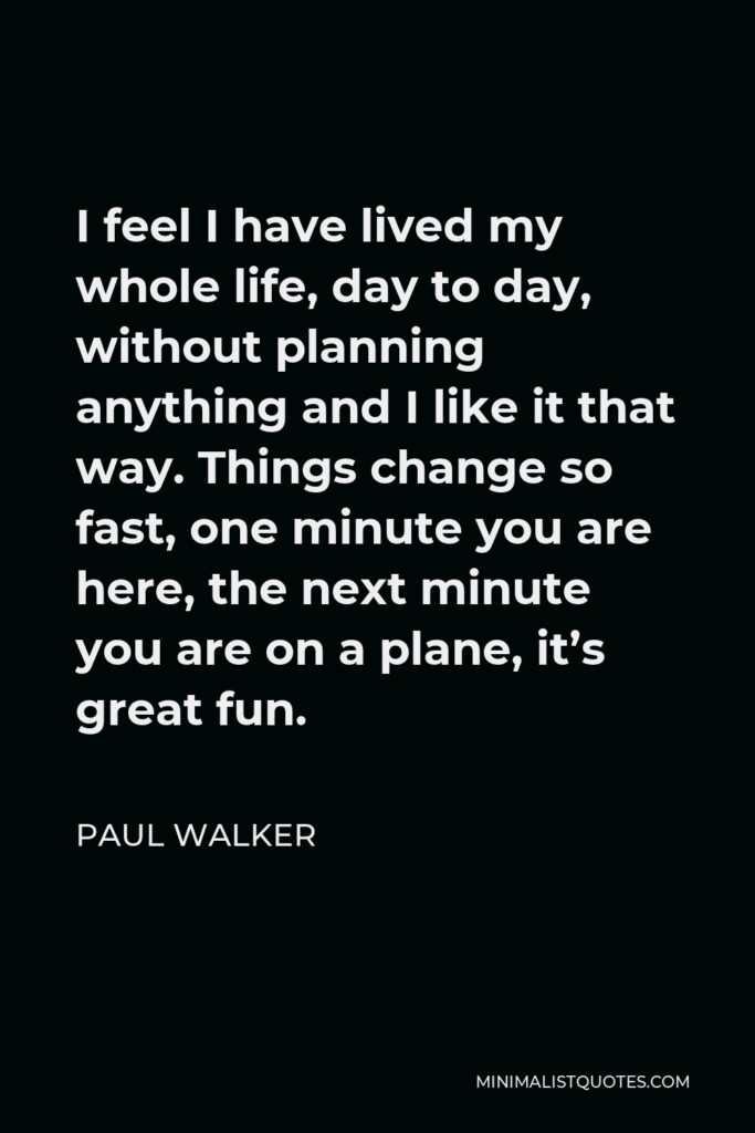 Paul Walker Quote - I feel I have lived my whole life, day to day, without planning anything and I like it that way. Things change so fast, one minute you are here, the next minute you are on a plane, it's great fun.