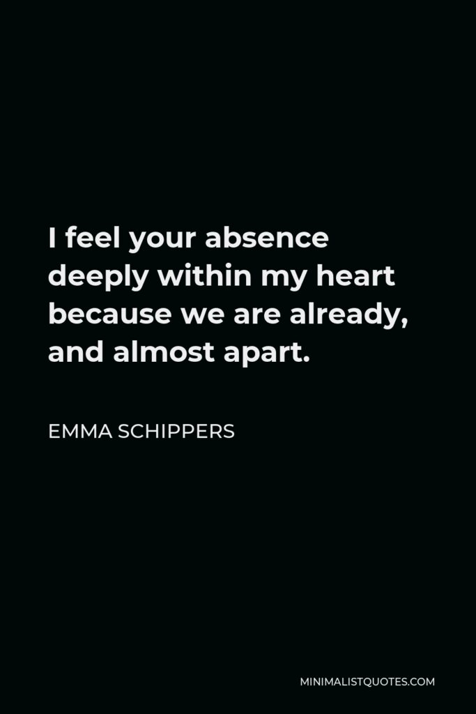 Emma Schippers Quote - I feel your absence deeply within my heart because we are already, and almost apart.