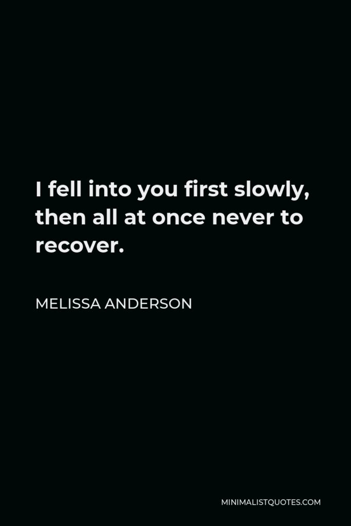 Melissa Anderson Quote - I fell into you first slowly, then all at once never to recover.