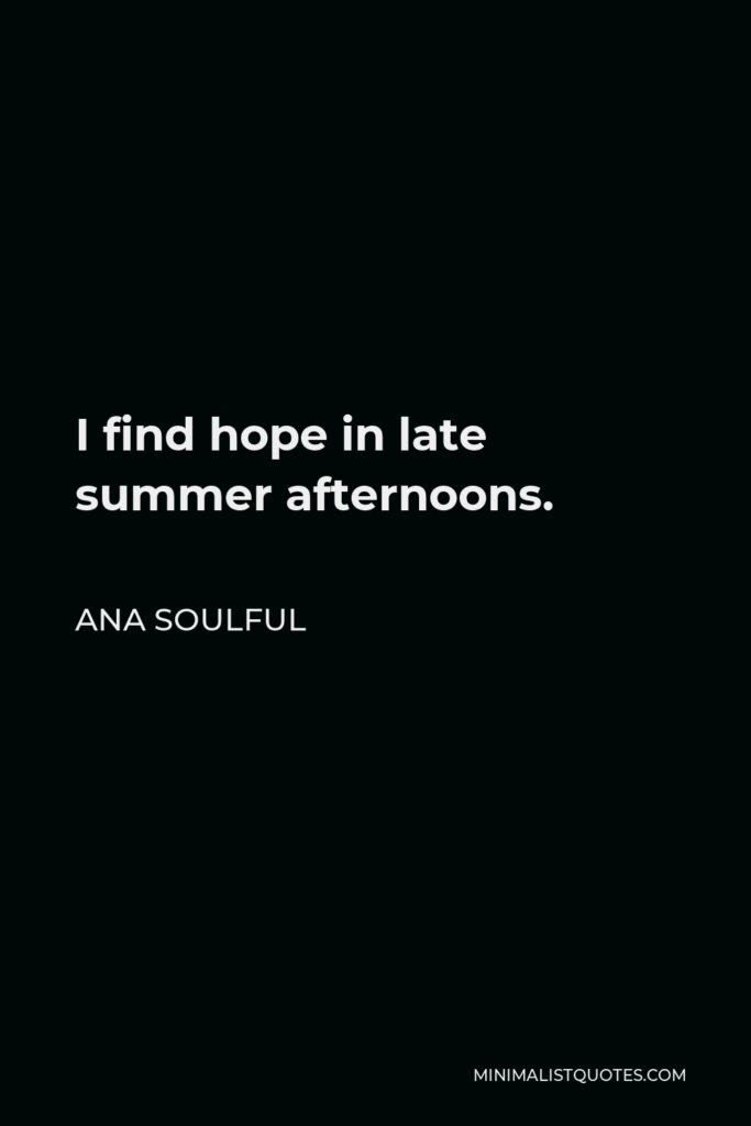 Ana Soulful Quote - I find hope in late summer afternoons.