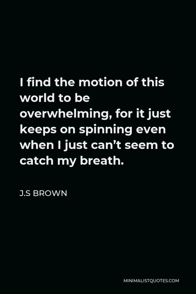 J.S Brown Quote - I find the motion of this world to be overwhelming, for it just keeps on spinning even when I just can't seem to catch my breath.