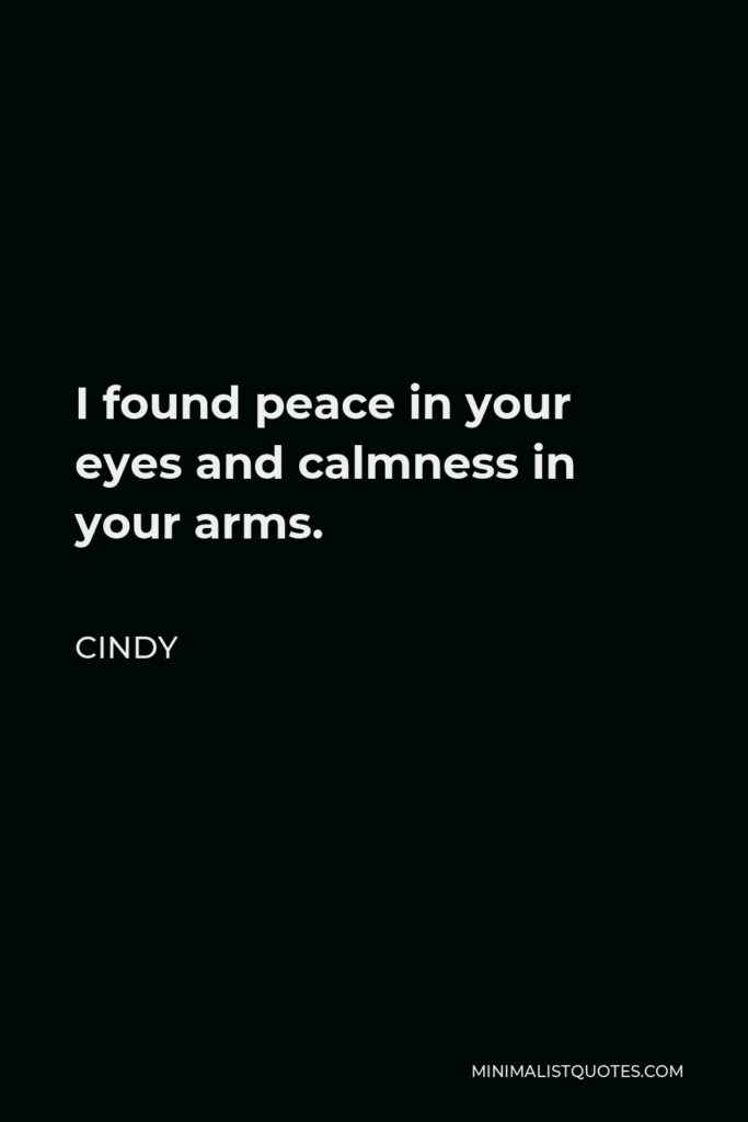 Cindy Quote - I found peace in your eyes and calmness in your arms.