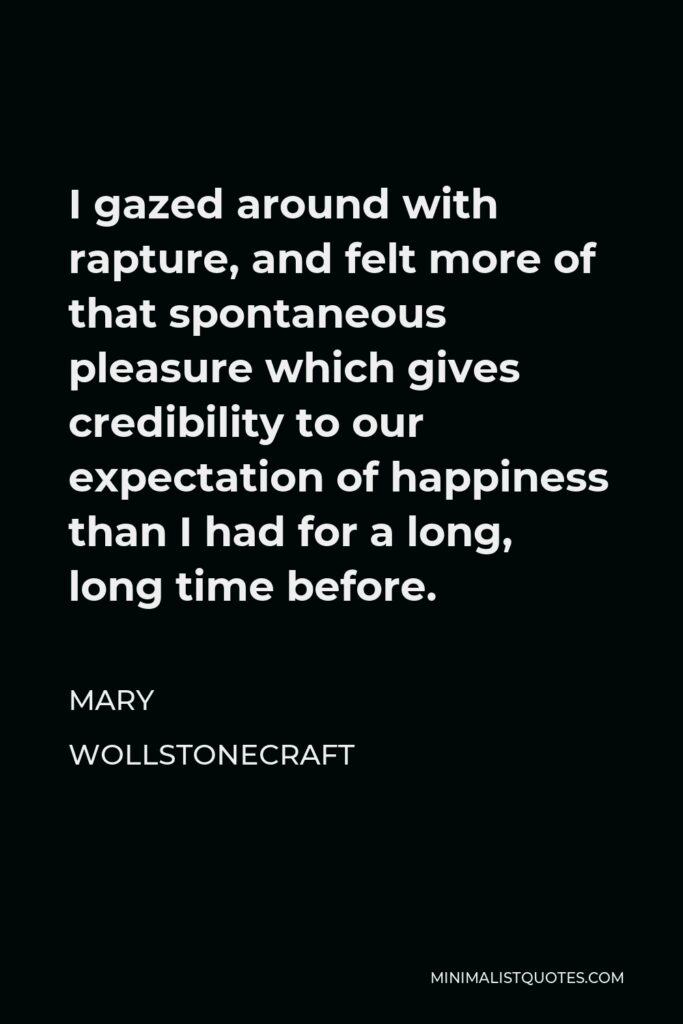 Mary Wollstonecraft Quote - I gazed around with rapture, and felt more of that spontaneous pleasure which gives credibility to our expectation of happiness than I had for a long, long time before.