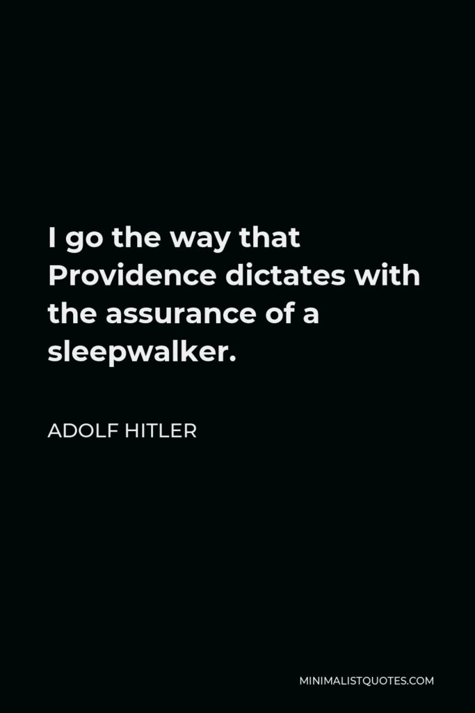 Adolf Hitler Quote - I go the way that Providence dictates with the assurance of a sleepwalker.