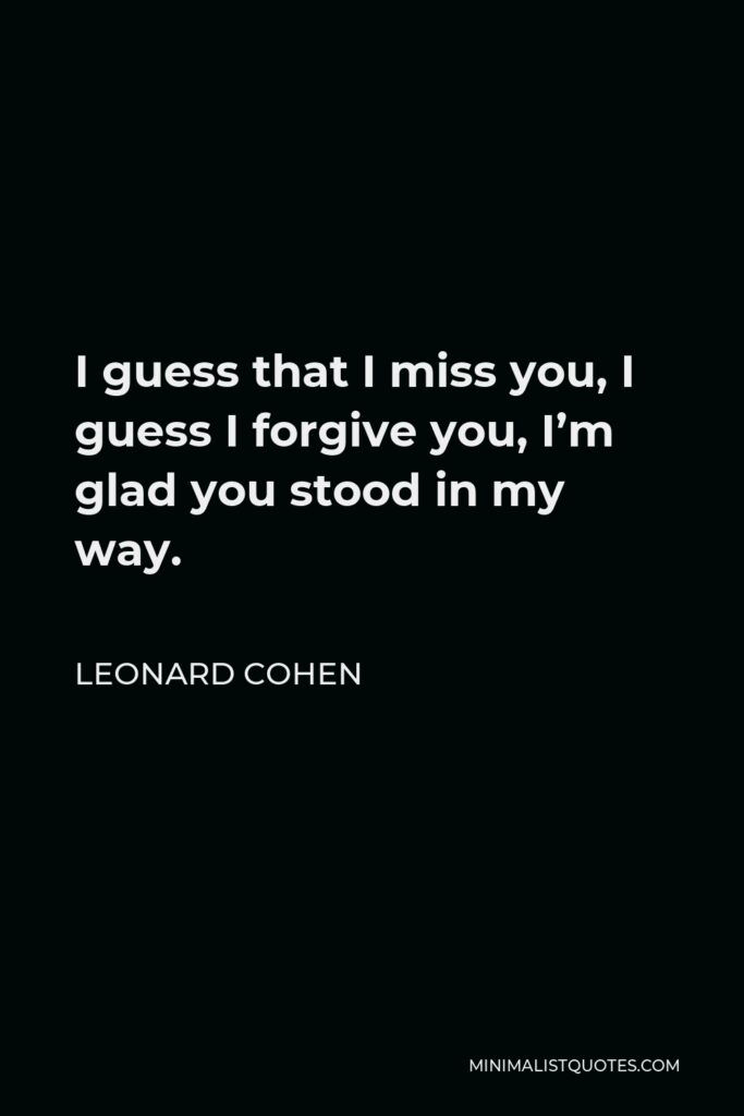 Leonard Cohen Quote - I guess that I miss you, I guess I forgive you, I'm glad you stood in my way.