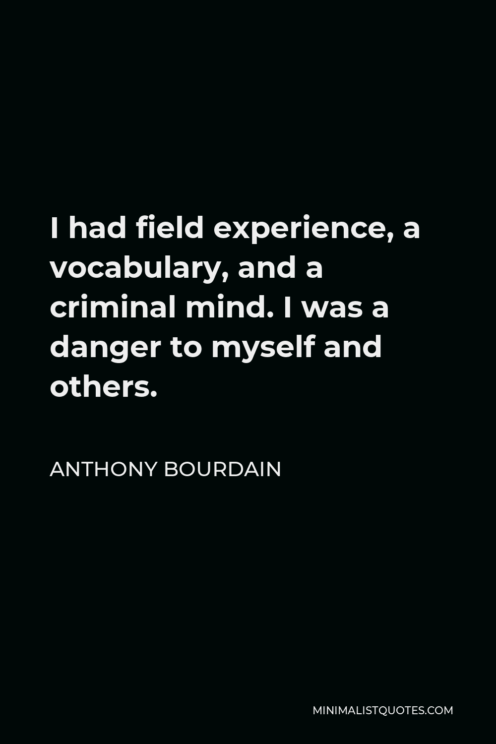 Anthony Bourdain Quote - I had field experience, a vocabulary, and a criminal mind. I was a danger to myself and others.