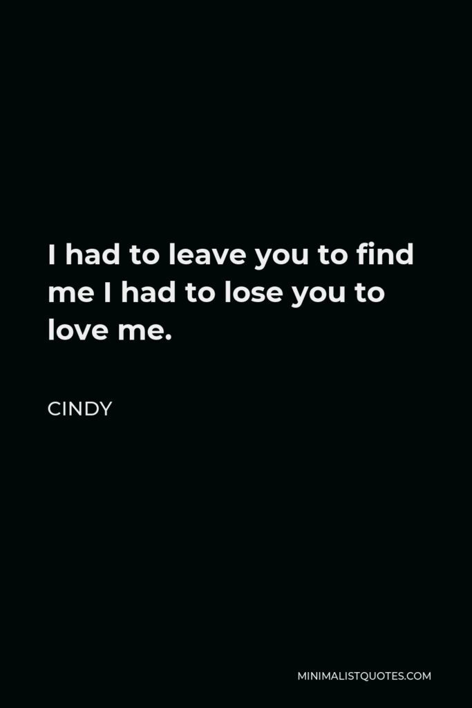 Cindy Quote - I had to leave you to find me I had to lose you to love me.