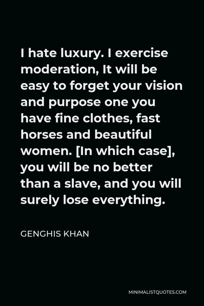 Genghis Khan Quote - I hate luxury. I exercise moderation, It will be easy to forget your vision and purpose one you have fine clothes, fast horses and beautiful women. [In which case], you will be no better than a slave, and you will surely lose everything.