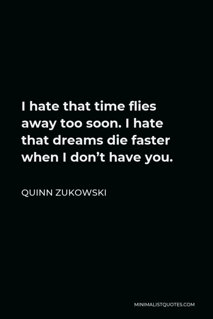 Quinn Zukowski Quote - I hate that time flies away too soon. I hate that dreams die faster when I don't have you.