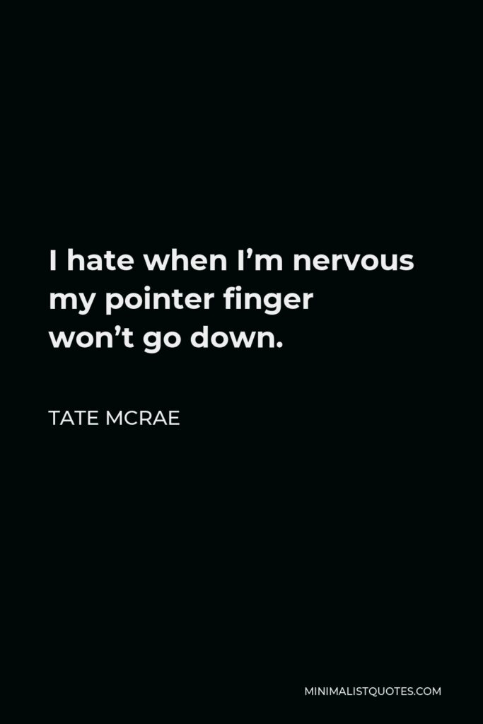 Tate McRae Quote - I hate when I'm nervous my pointer finger won'tgo down.