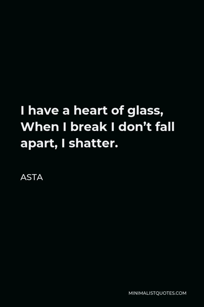 Asta Quote - I have a heart of glass, When I break I don't fall apart, I shatter.