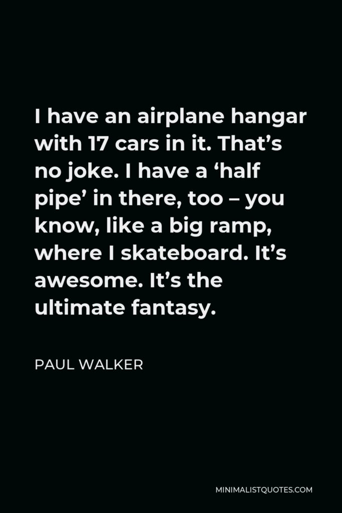 Paul Walker Quote - I have an airplane hangar with 17 cars in it. That's no joke. I have a 'half pipe' in there, too – you know, like a big ramp, where I skateboard. It's awesome. It's the ultimate fantasy.