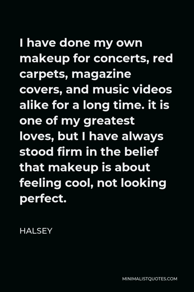 Halsey Quote - I have done my own makeup for concerts, red carpets, magazine covers, and music videos alike for a long time. it is one of my greatest loves, but I have always stood firm in the belief that makeup is about feeling cool, not looking perfect.