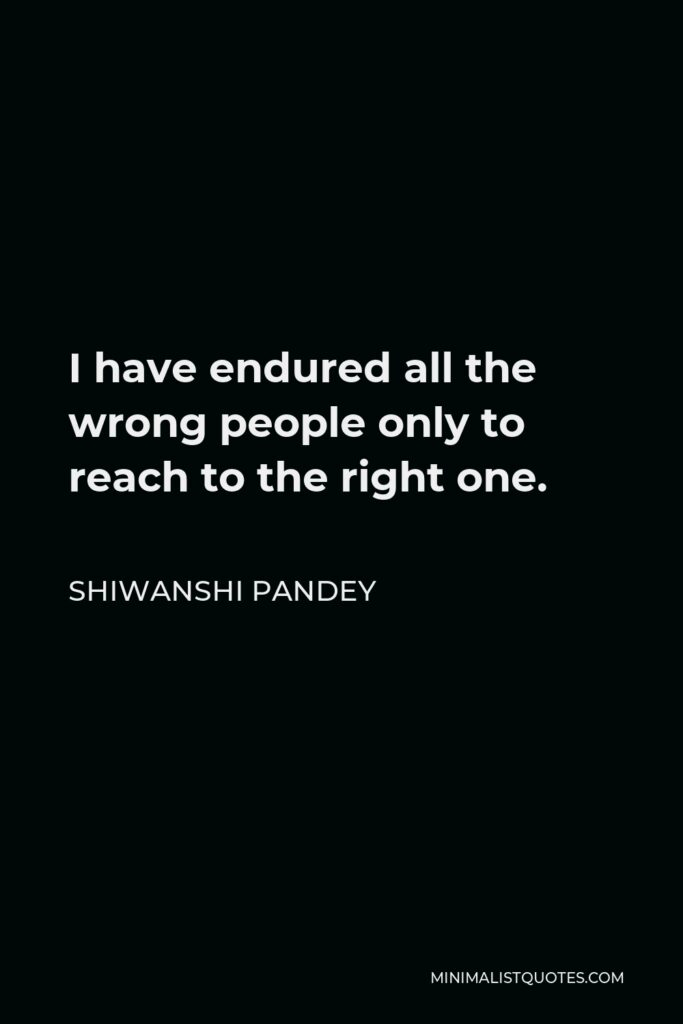 Shiwanshi Pandey Quote - I have endured all the wrong people only to reach to the right one.