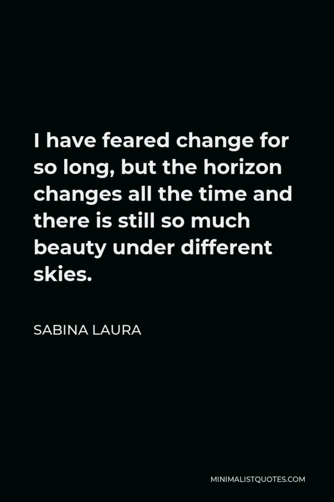 Sabina Laura Quote - I have feared change for so long, but the horizon changes all the time and there is still so much beauty under different skies.