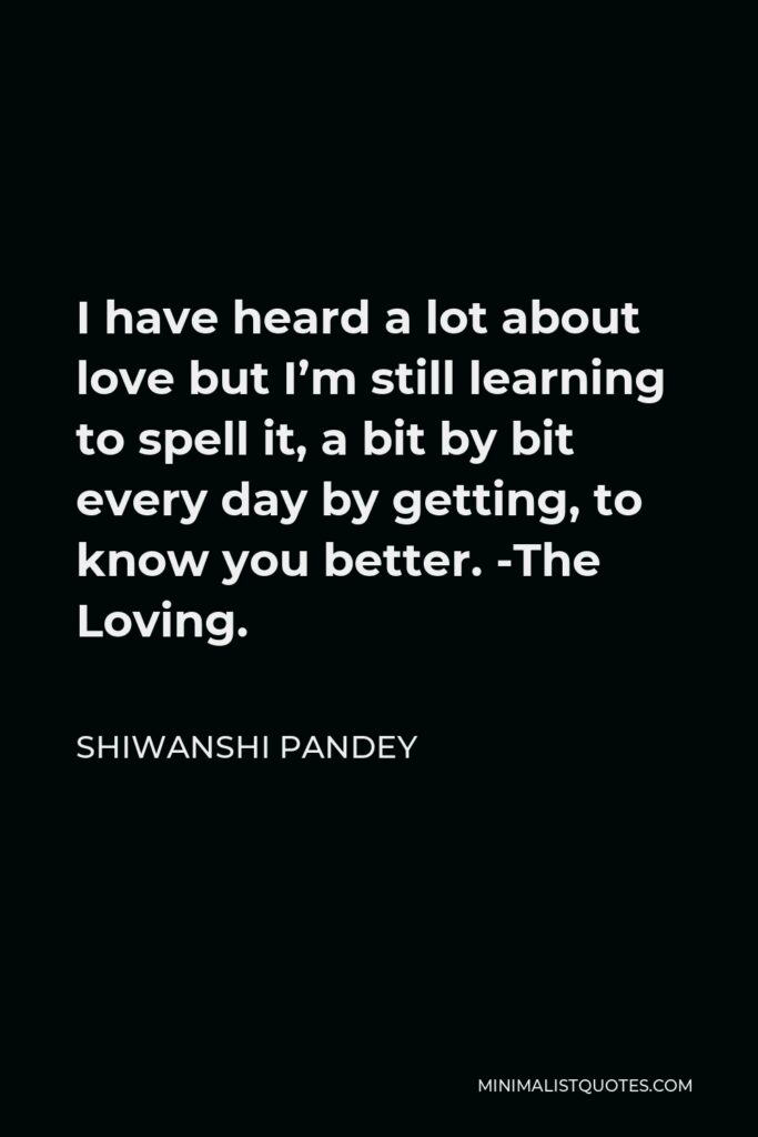Shiwanshi Pandey Quote - I have heard a lot about love but I'm still learning to spell it, a bit by bit every day by getting, to know you better. -The Loving.