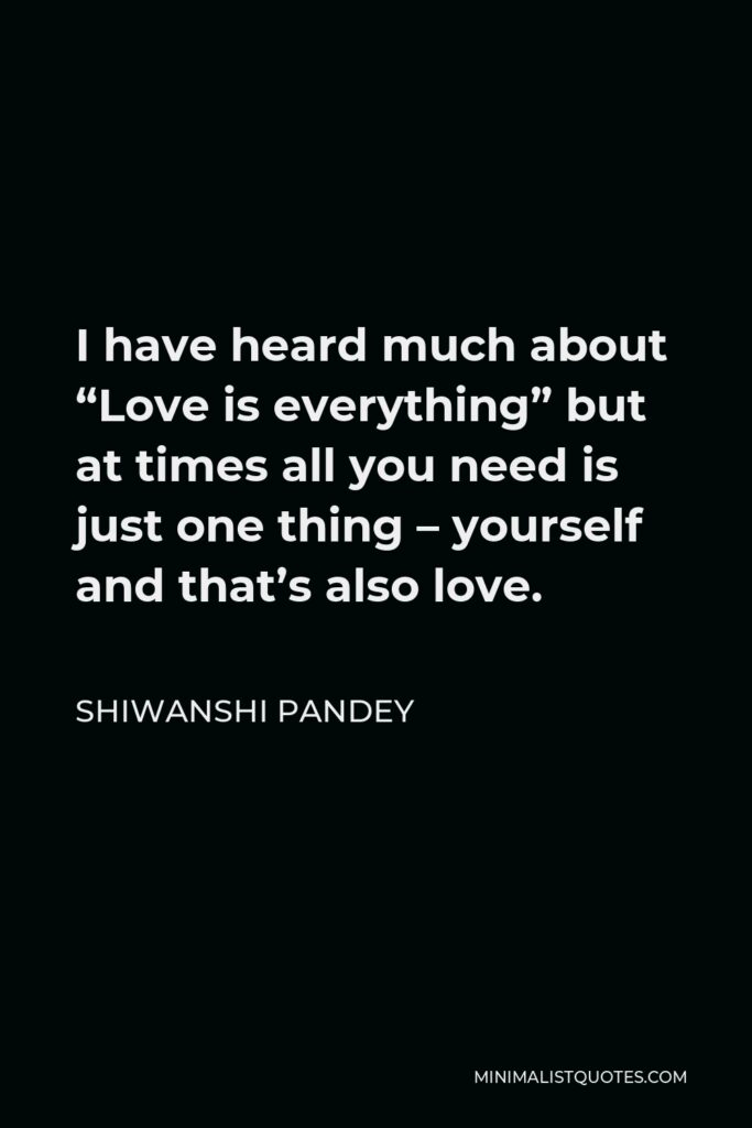 """Shiwanshi Pandey Quote - I have heard much about """"Love is everything"""" but at times all you need is just one thing – yourself and that's also love."""
