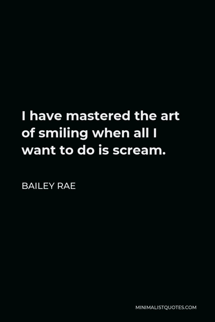 Bailey Rae Quote - I have mastered the art of smiling when all I want to do is scream.