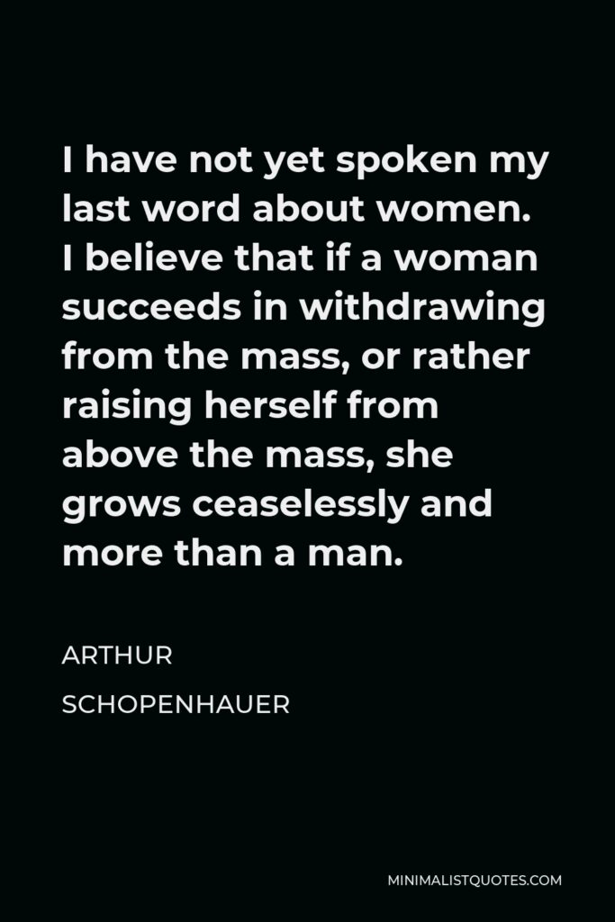 Arthur Schopenhauer Quote - I have not yet spoken my last word about women. I believe that if a woman succeeds in withdrawing from the mass, or rather raising herself from above the mass, she grows ceaselessly and more than a man.