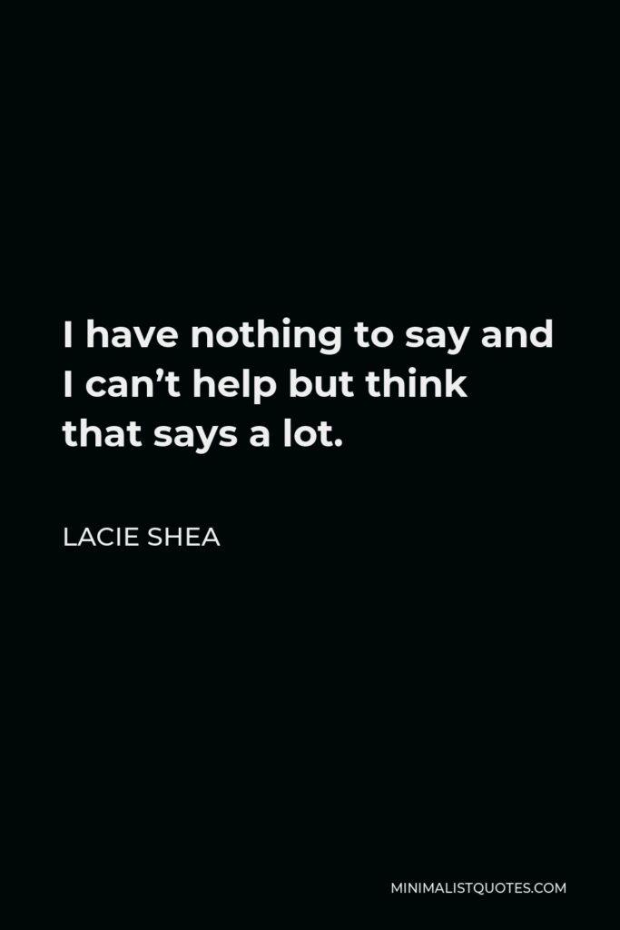 Lacie Shea Quote - I have nothing to say and I can't help but think that says a lot.