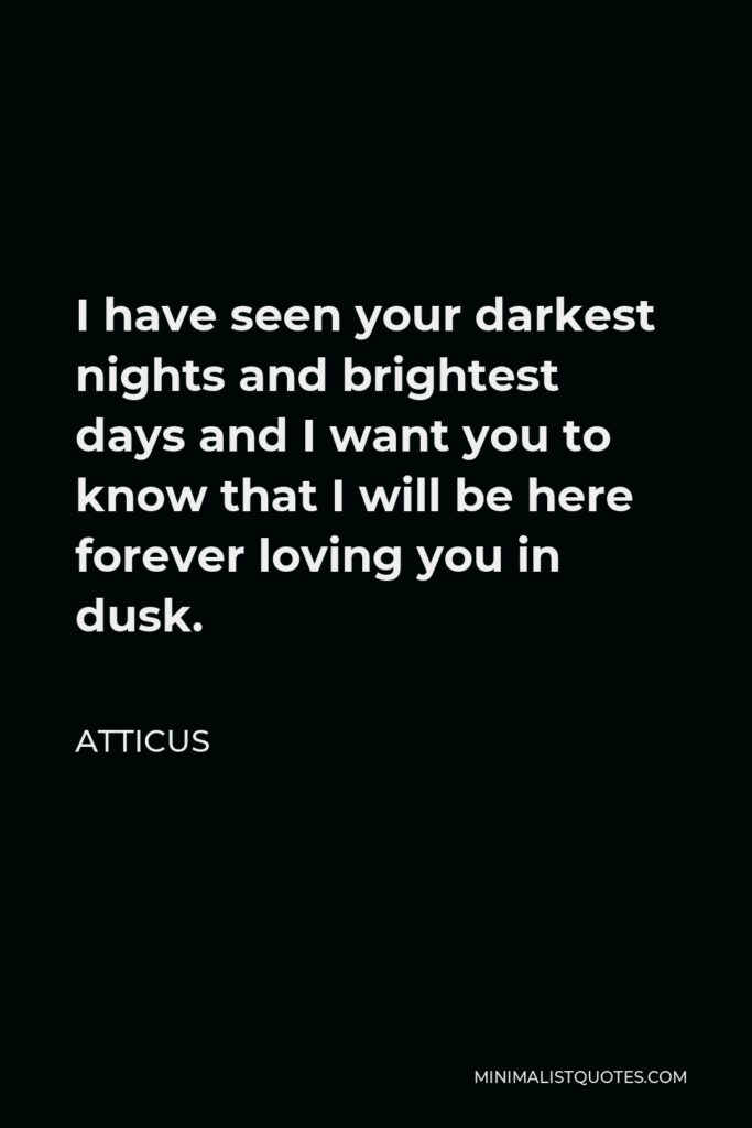 Atticus Quote - I have seen your darkest nights and brightest days and I want you to know that I will be here forever loving you in dusk.