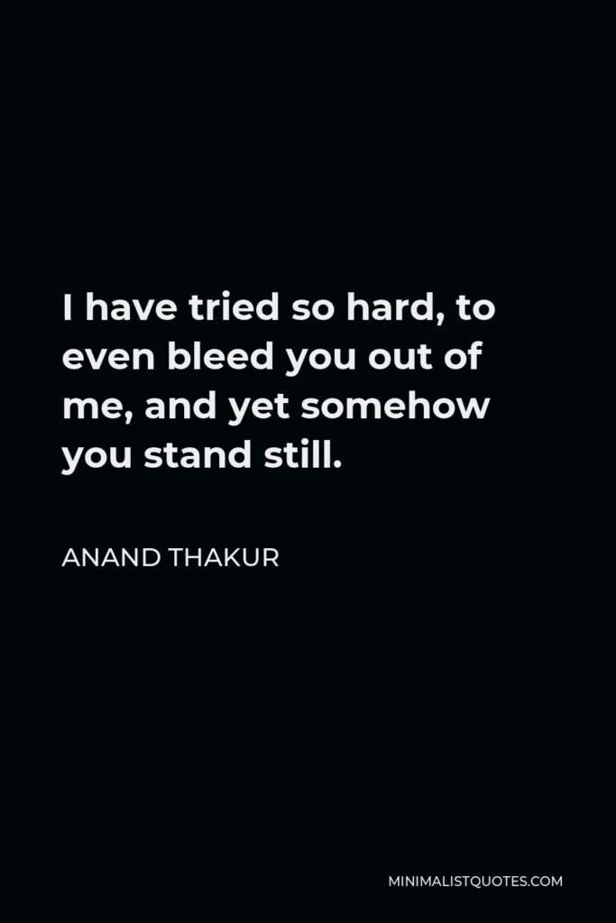 Anand Thakur Quote - I have tried so hard, to even bleed you out of me, and yet somehow you stand still.