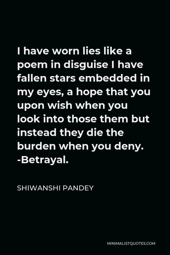 Shiwanshi Pandey Quote - I have worn lies like a poem in disguise I have fallen stars embedded in my eyes, a hope that you upon wish when you look into those them but instead they die the burden when you deny. -Betrayal.