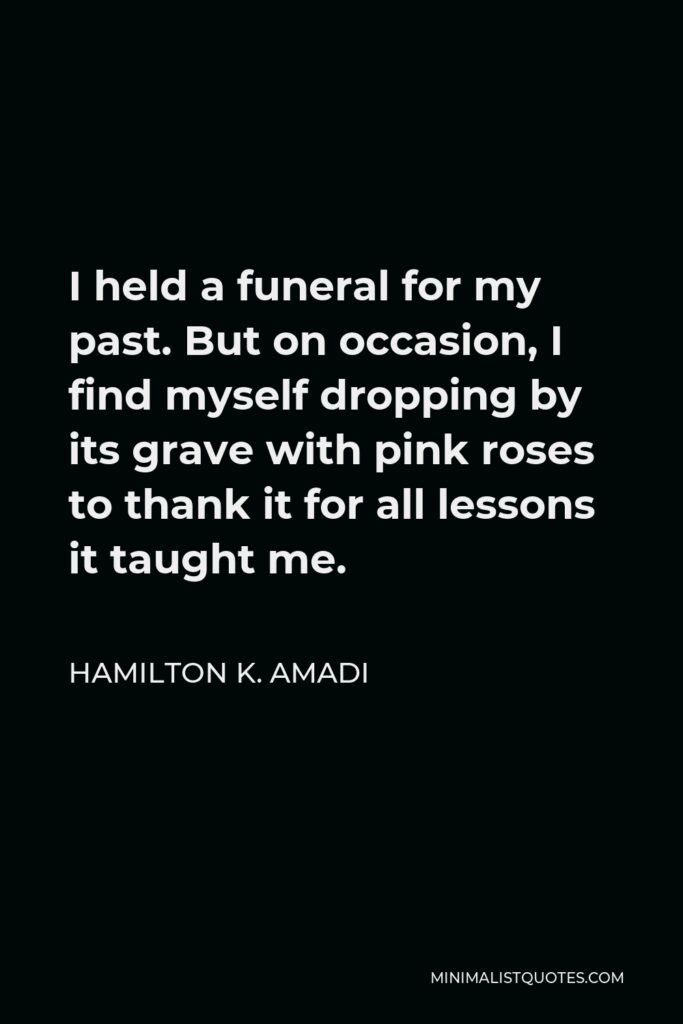 Hamilton K. Amadi Quote - I held a funeral for my past. But on occasion, I find myself dropping by its grave with pink roses to thank it for all lessons it taught me.