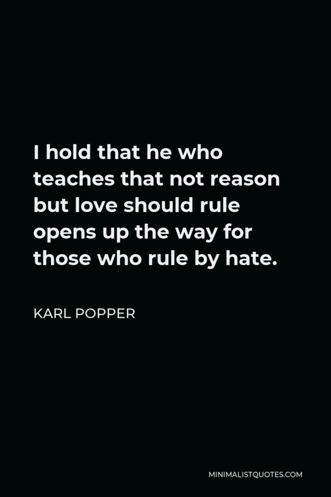 Karl Popper Quote - I hold that he who teaches that not reason but love should rule opens up the way for those who rule by hate.