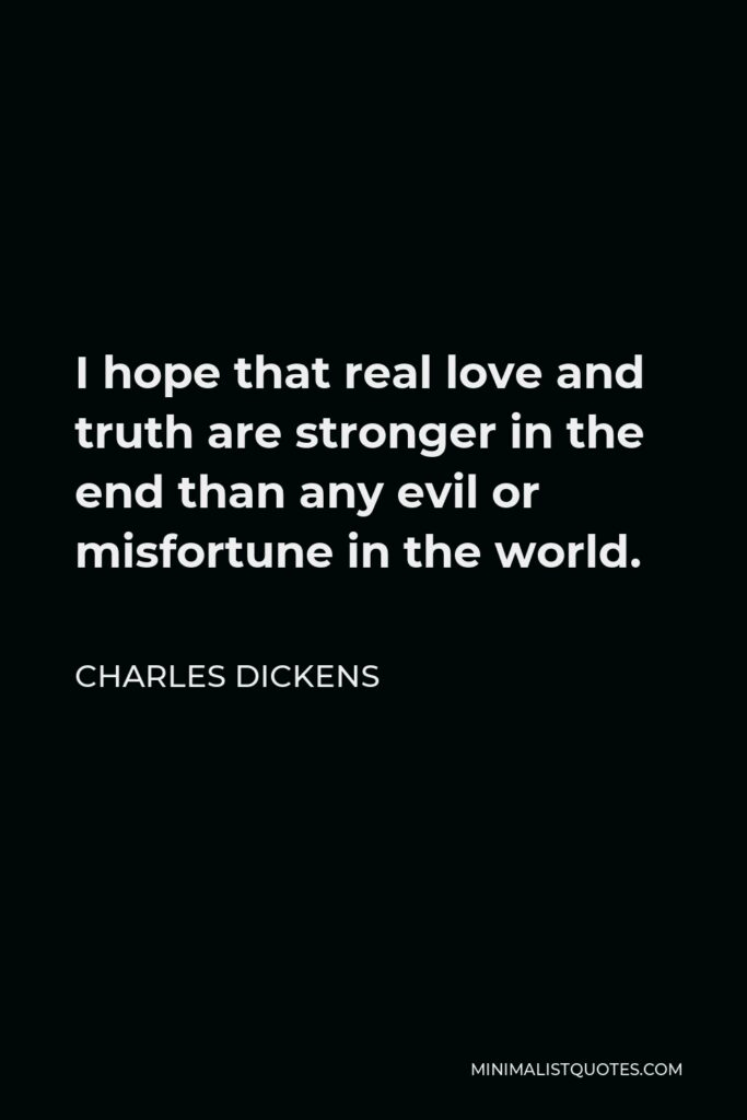 Charles Dickens Quote - I hope that real love and truth are stronger in the end than any evil or misfortune in the world.