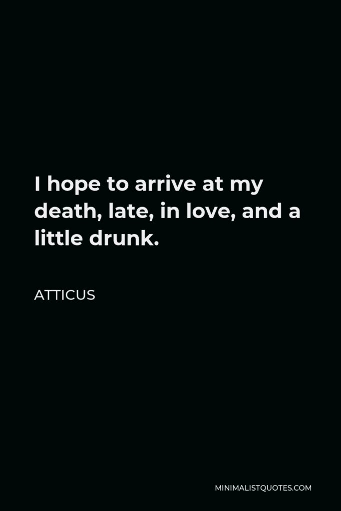 Atticus Quote - I hope to arrive at my death, late, in love, and a little drunk.