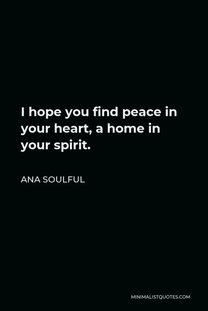 Ana Soulful Quote - I hope you find peace in your heart, a home in your spirit.