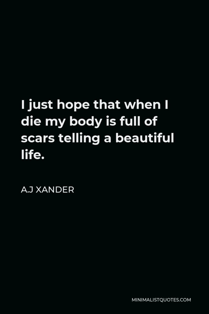 A.J Xander Quote - I just hope that when I die my body is full of scars telling a beautiful life.