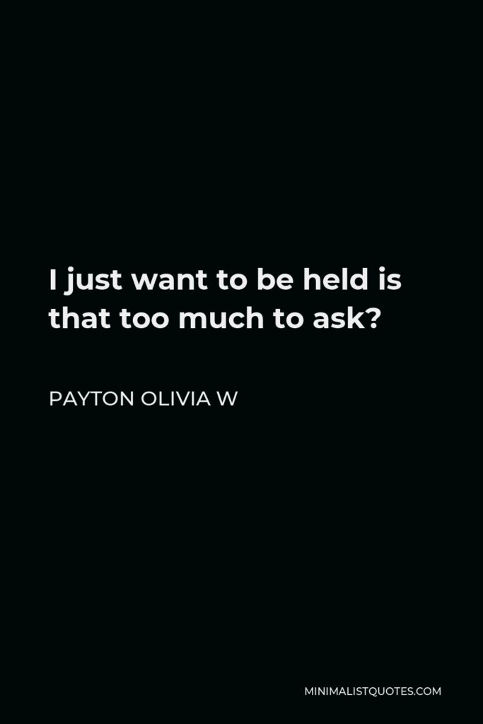 Payton Olivia W Quote - I just want to be held is that too much to ask?