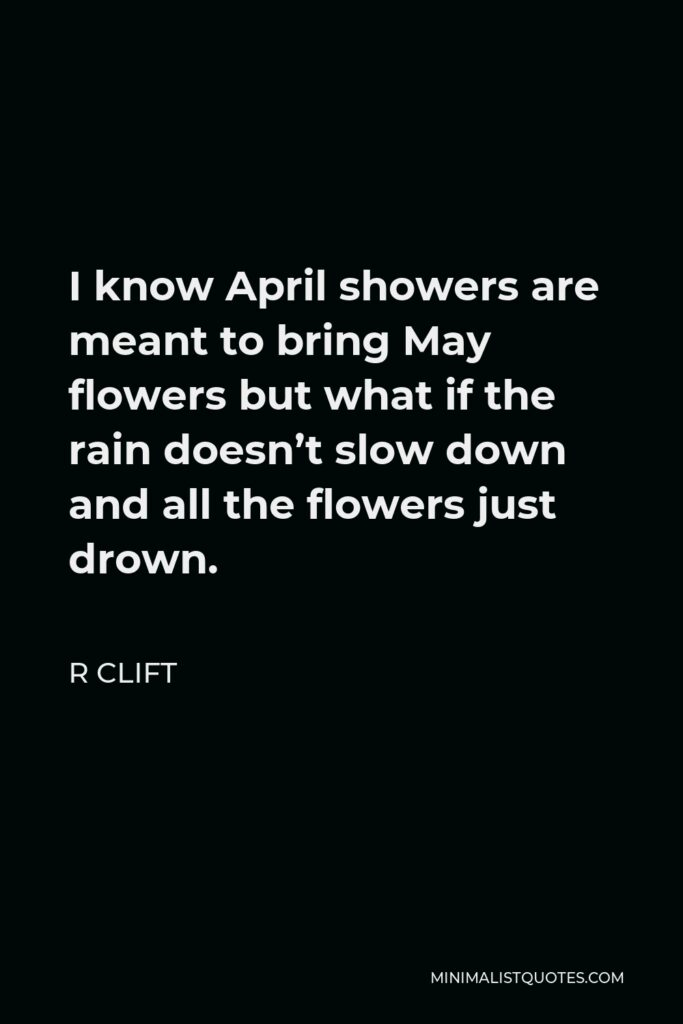 R Clift Quote - I know April showers are meant to bring May flowers but what if the rain doesn't slow down and all the flowers just drown.