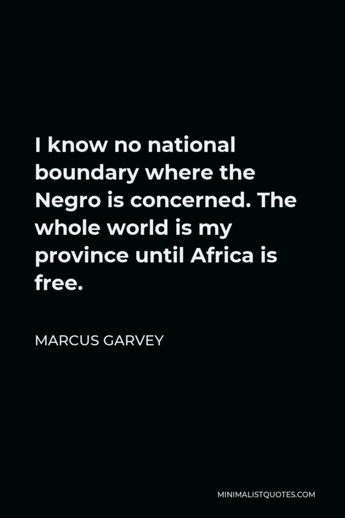 Marcus Garvey Quote - I know no national boundary where the Negro is concerned. The whole world is my province until Africa is free.