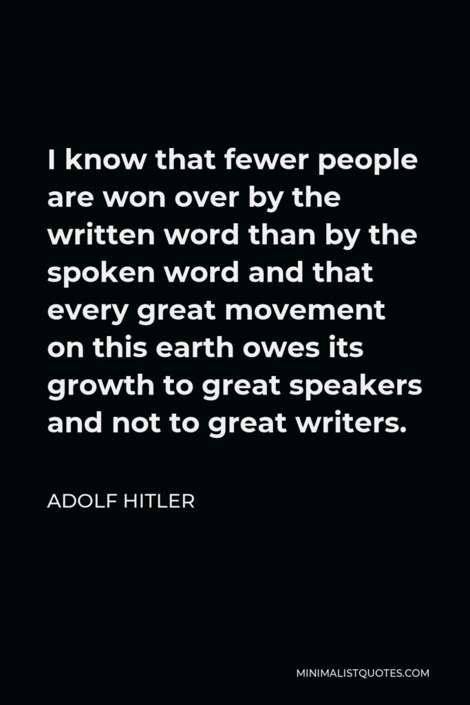 Adolf Hitler Quote - I know that fewer people are won over by the written word than by the spoken word and that every great movement on this earth owes its growth to great speakers and not to great writers.