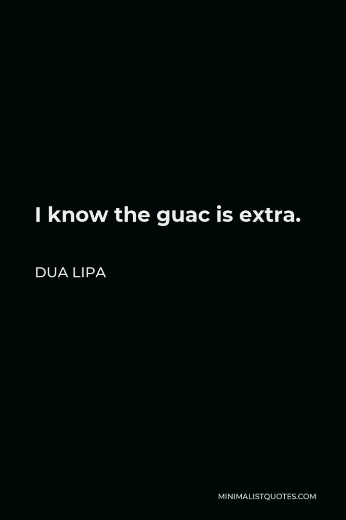 Dua Lipa Quote - I know the guac is extra.
